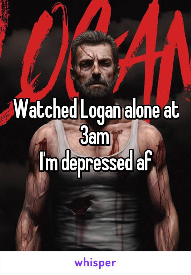 Watched Logan alone at 3am  I'm depressed af