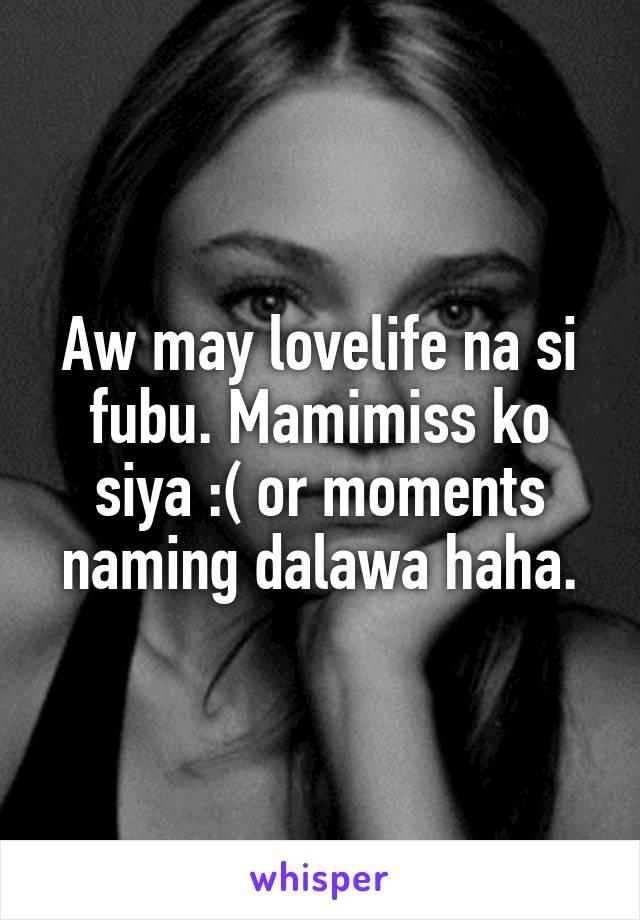 Aw may lovelife na si fubu. Mamimiss ko siya :( or moments naming dalawa haha.