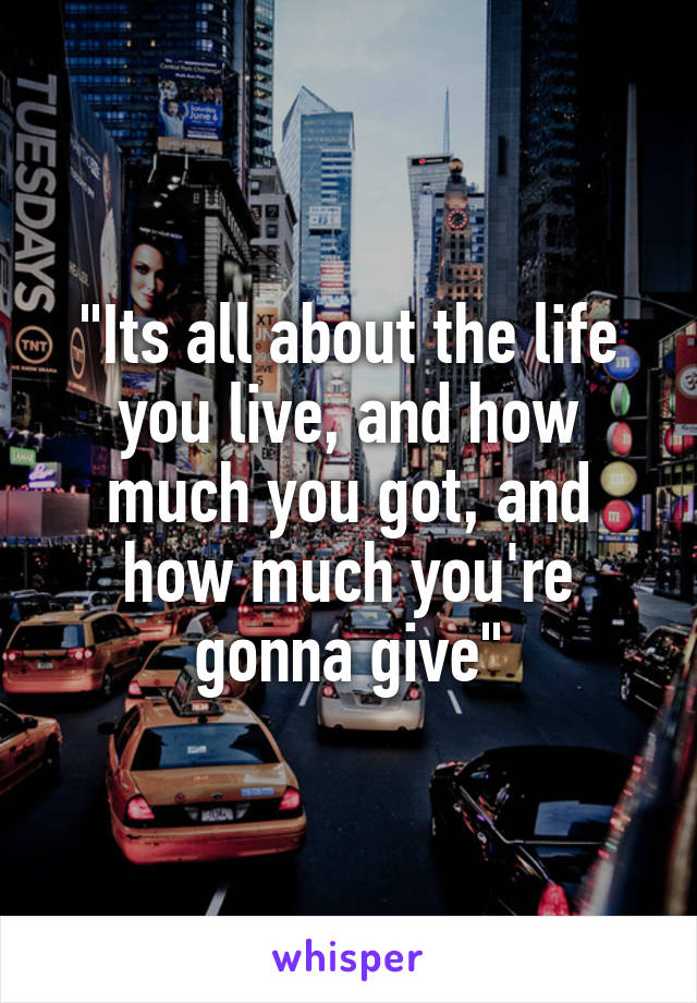 """Its all about the life you live, and how much you got, and how much you're gonna give"""