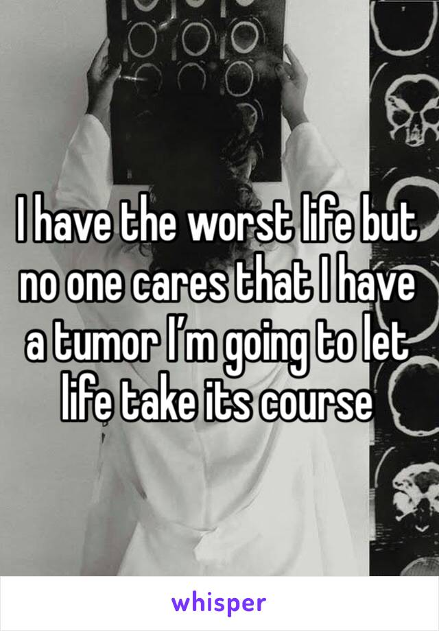 I have the worst life but no one cares that I have a tumor I'm going to let life take its course