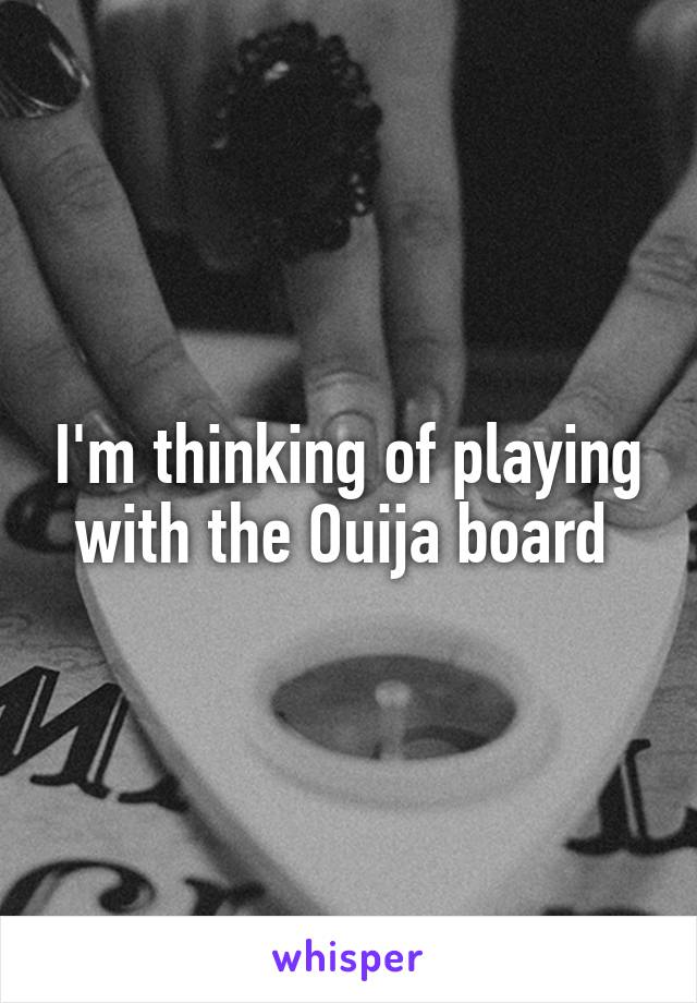 I'm thinking of playing with the Ouija board