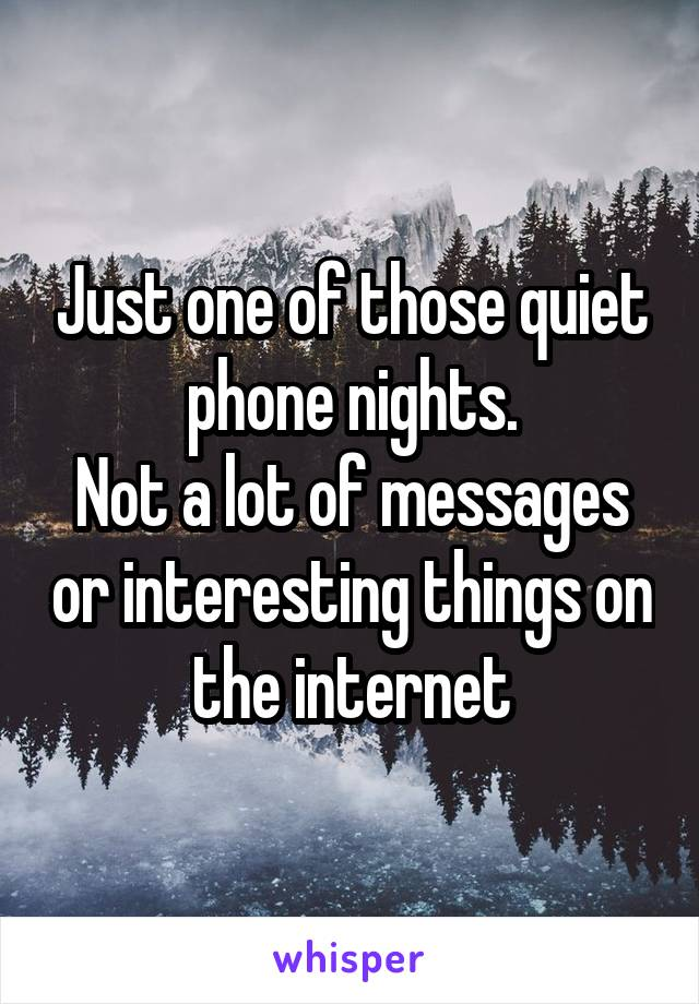 Just one of those quiet phone nights. Not a lot of messages or interesting things on the internet