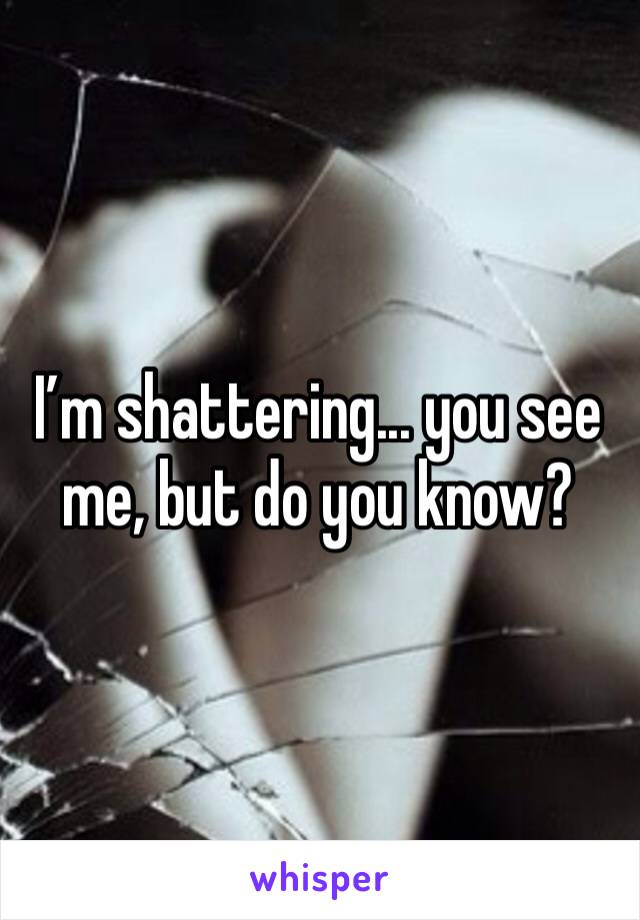 I'm shattering... you see me, but do you know?