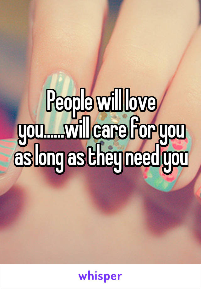 People will love you......will care for you as long as they need you