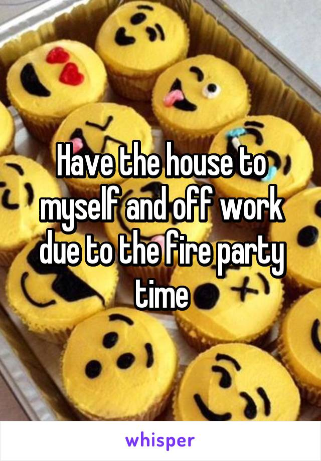 Have the house to myself and off work due to the fire party time