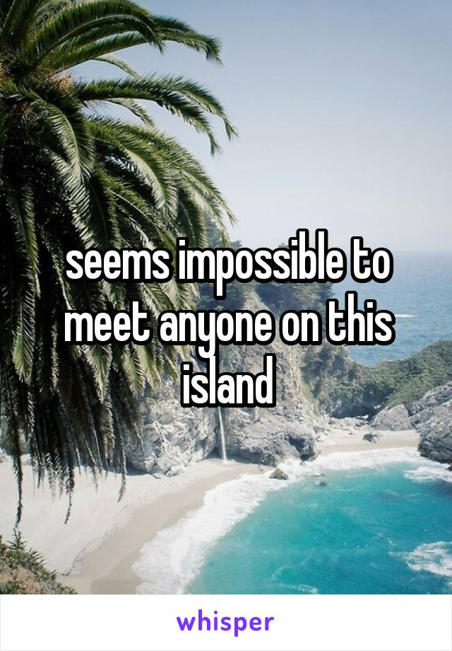 seems impossible to meet anyone on this island