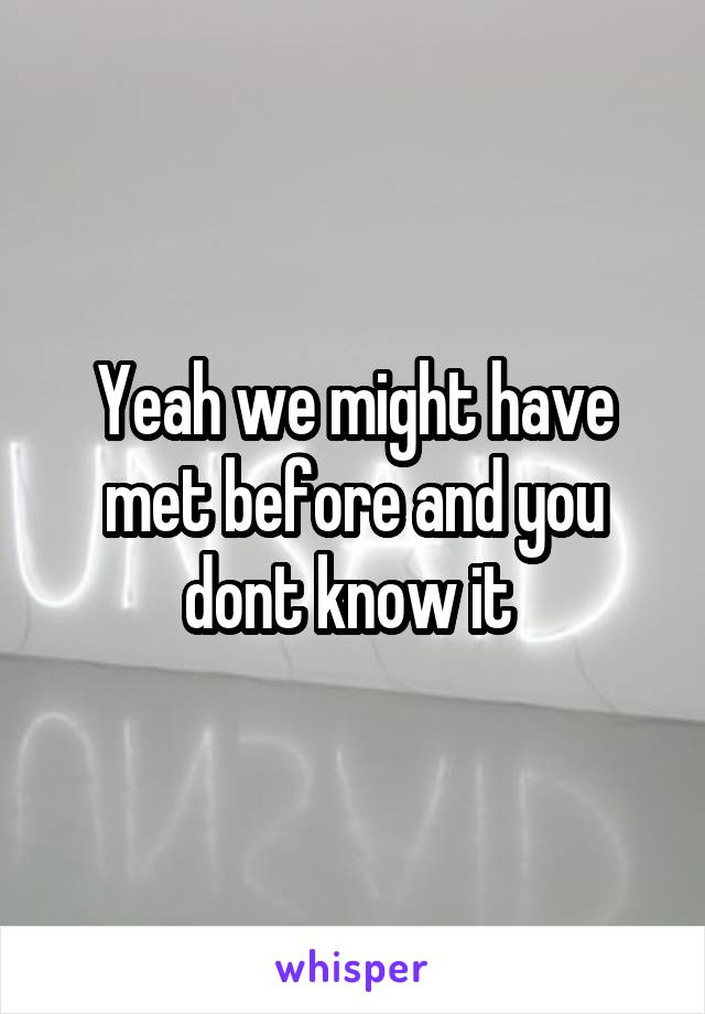 Yeah we might have met before and you dont know it