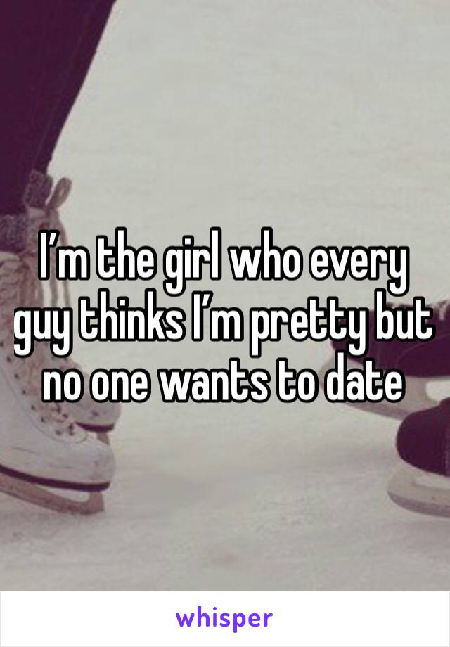 I'm the girl who every guy thinks I'm pretty but no one wants to date