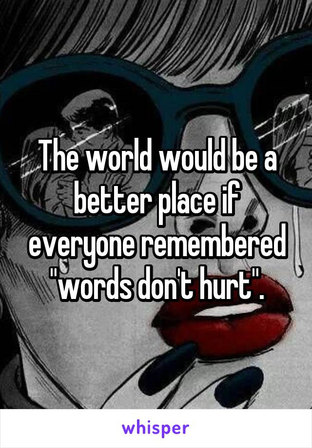 """The world would be a better place if everyone remembered """"words don't hurt""""."""