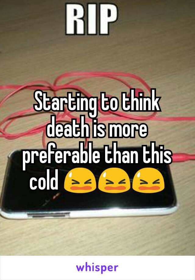 Starting to think death is more preferable than this cold 😫😫😫