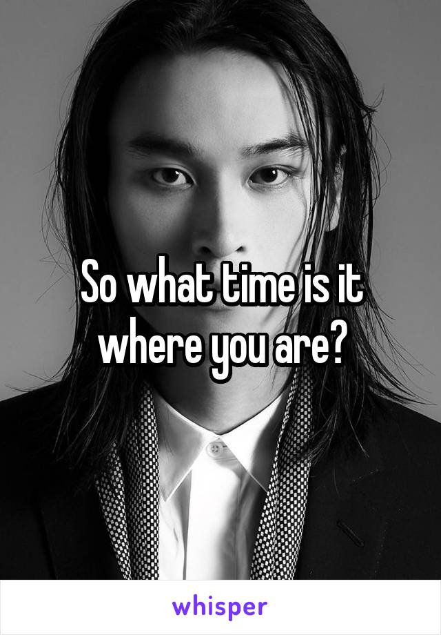 So what time is it where you are?