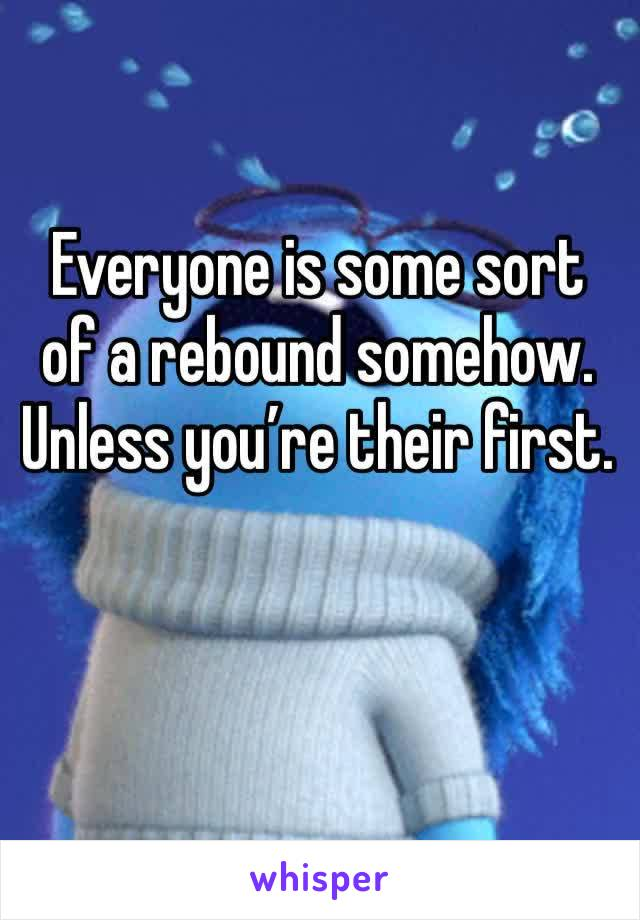 Everyone is some sort of a rebound somehow. Unless you're their first.
