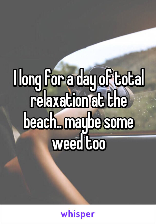 I long for a day of total relaxation at the beach.. maybe some weed too