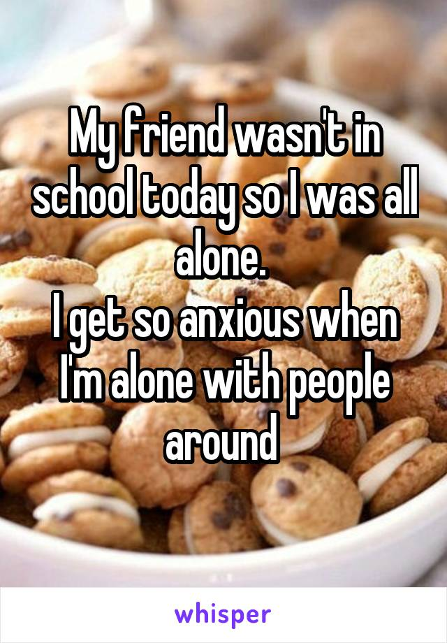 My friend wasn't in school today so I was all alone.  I get so anxious when I'm alone with people around
