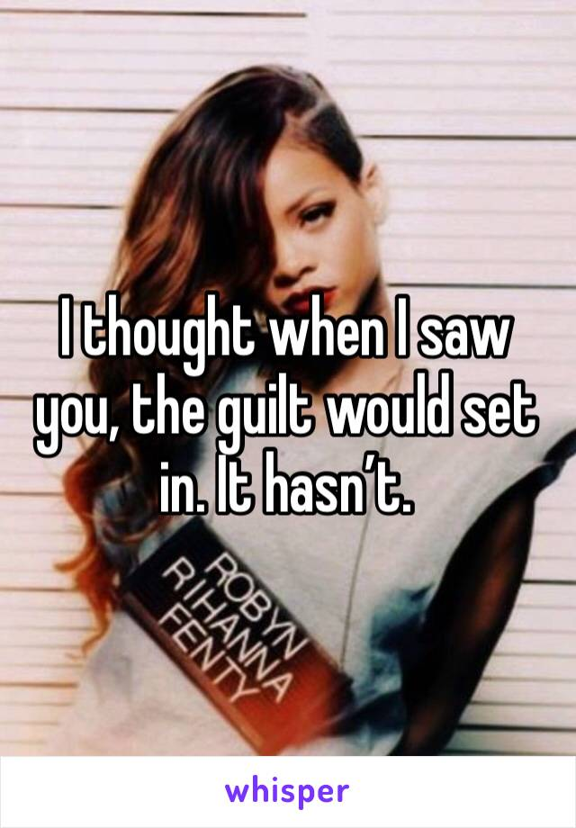 I thought when I saw you, the guilt would set in. It hasn't.