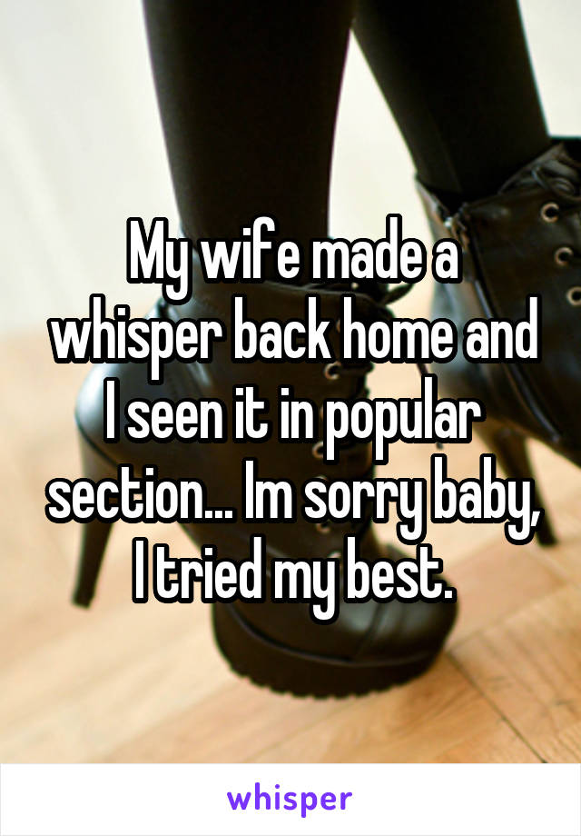 My wife made a whisper back home and I seen it in popular section... Im sorry baby, I tried my best.