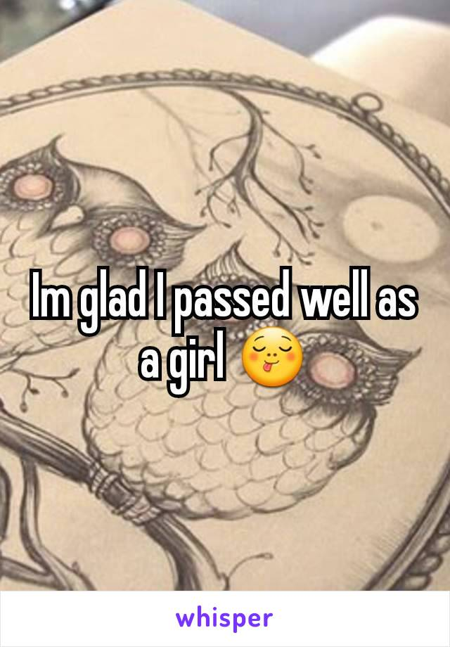 Im glad I passed well as a girl 😋