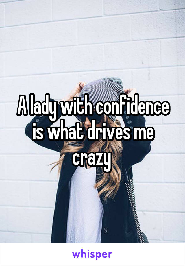 A lady with confidence is what drives me crazy