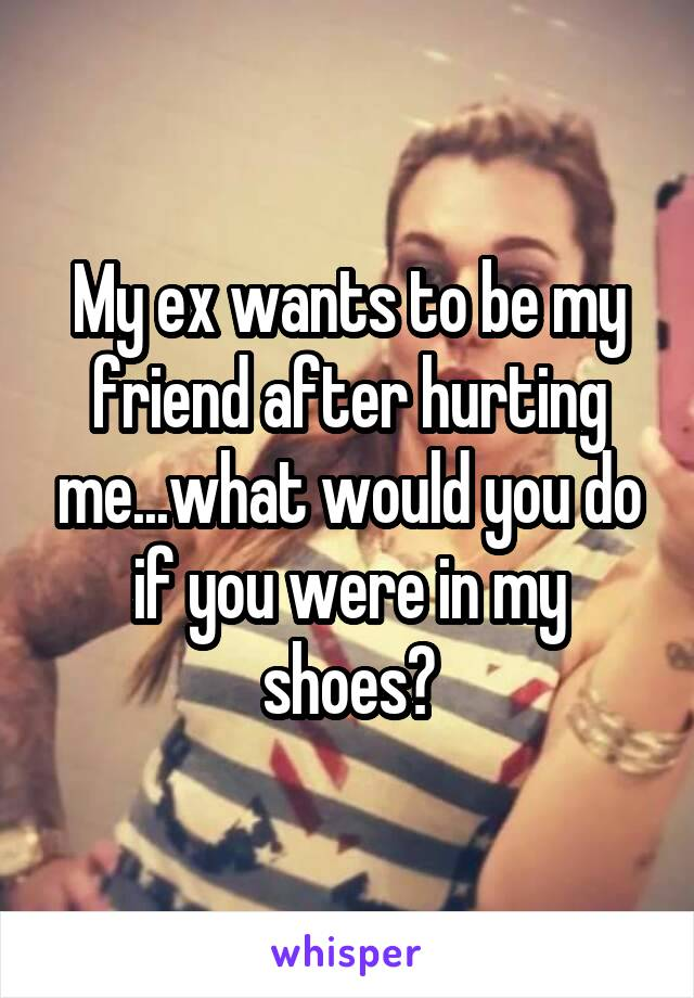 My ex wants to be my friend after hurting me...what would you do if you were in my shoes?