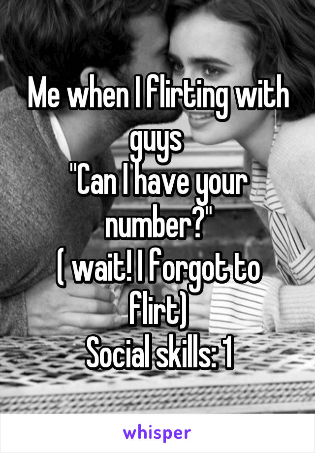 """Me when I flirting with guys  """"Can I have your number?"""" ( wait! I forgot to flirt) Social skills: 1"""