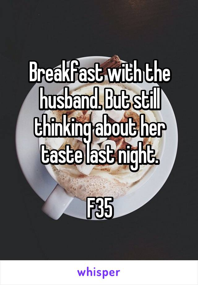 Breakfast with the husband. But still thinking about her taste last night.  F35
