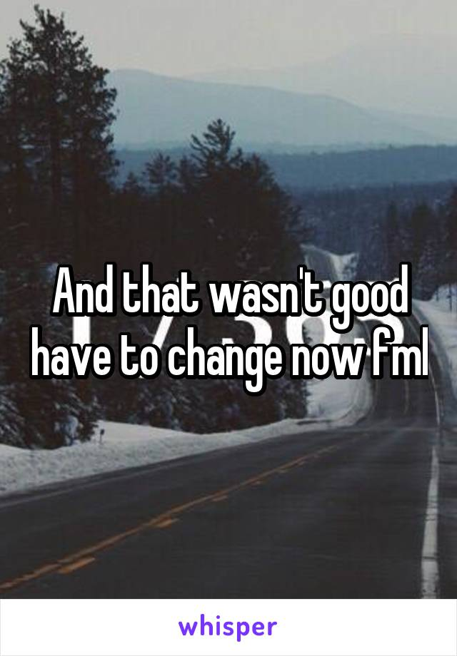And that wasn't good have to change now fml