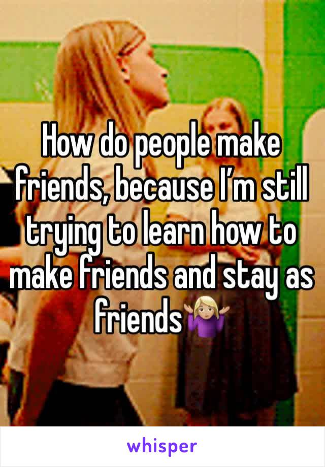How do people make friends, because I'm still trying to learn how to make friends and stay as  friends🤷🏼♀️