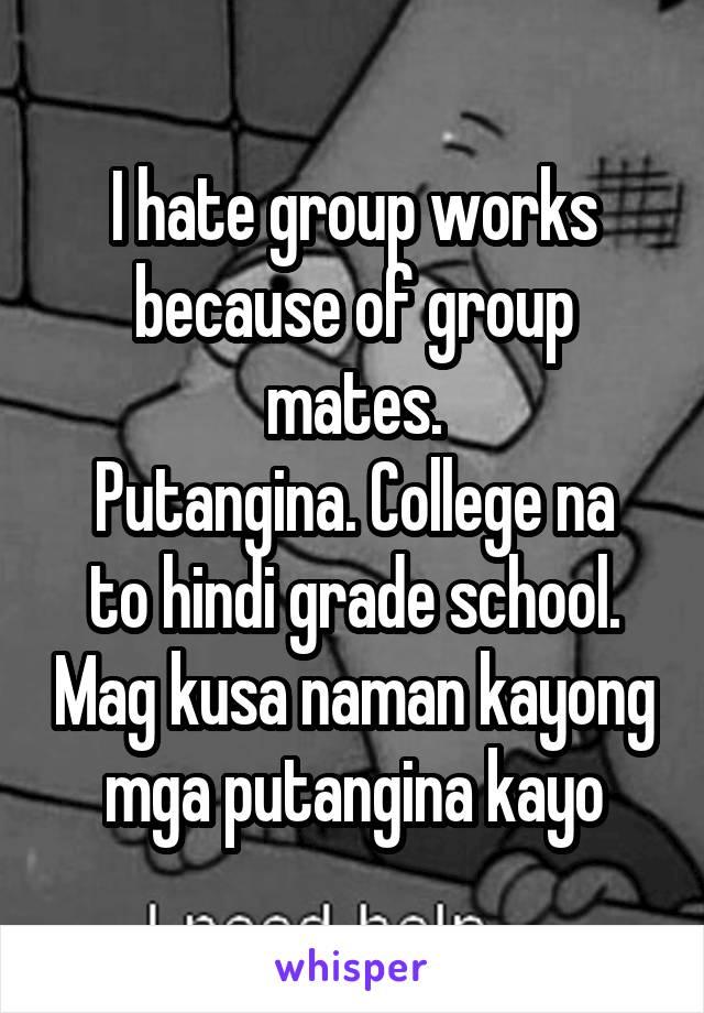 I hate group works because of group mates. Putangina. College na to hindi grade school. Mag kusa naman kayong mga putangina kayo