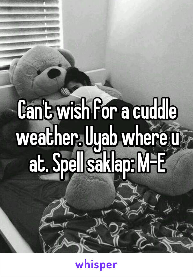 Can't wish for a cuddle weather. Uyab where u at. Spell saklap: M-E
