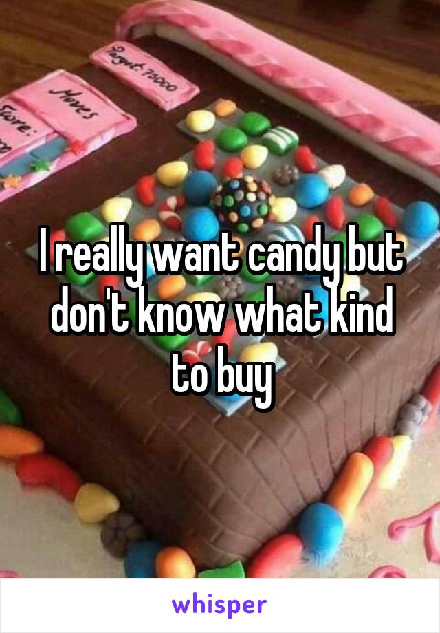 I really want candy but don't know what kind to buy