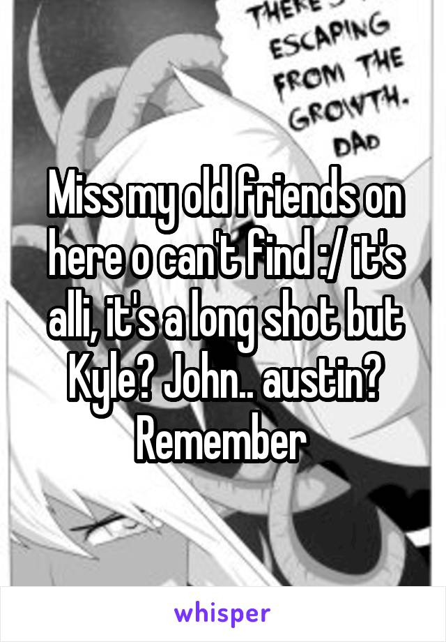 Miss my old friends on here o can't find :/ it's alli, it's a long shot but Kyle? John.. austin? Remember