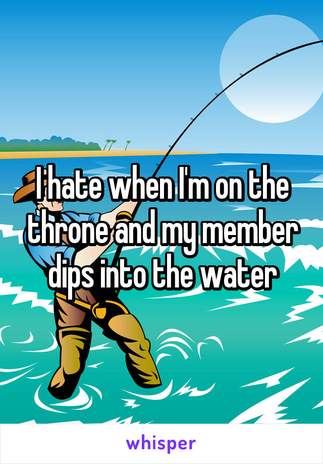 I hate when I'm on the throne and my member dips into the water
