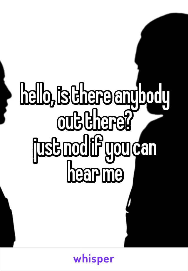 hello, is there anybody out there? just nod if you can hear me