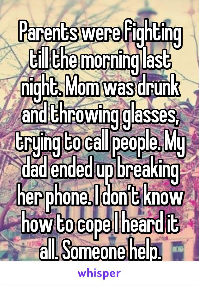 Parents were fighting till the morning last night. Mom was drunk and throwing glasses, trying to call people. My dad ended up breaking her phone. I don't know how to cope I heard it all. Someone help.