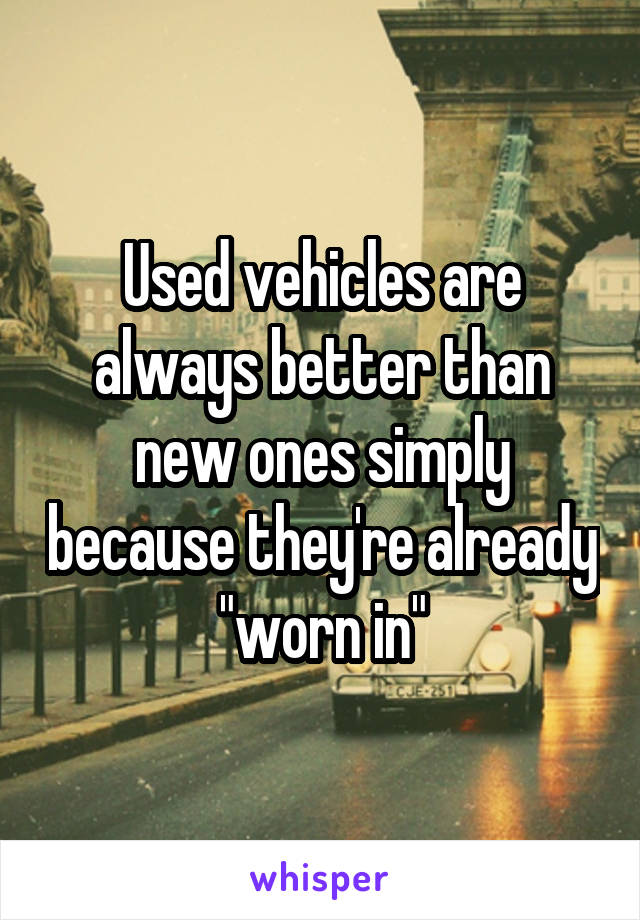 "Used vehicles are always better than new ones simply because they're already ""worn in"""