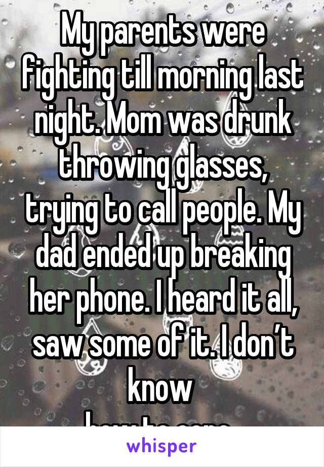 My parents were fighting till morning last night. Mom was drunk throwing glasses, trying to call people. My dad ended up breaking her phone. I heard it all, saw some of it. I don't know  how to cope..