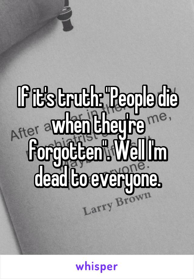 "If it's truth: ""People die when they're forgotten"". Well I'm dead to everyone."