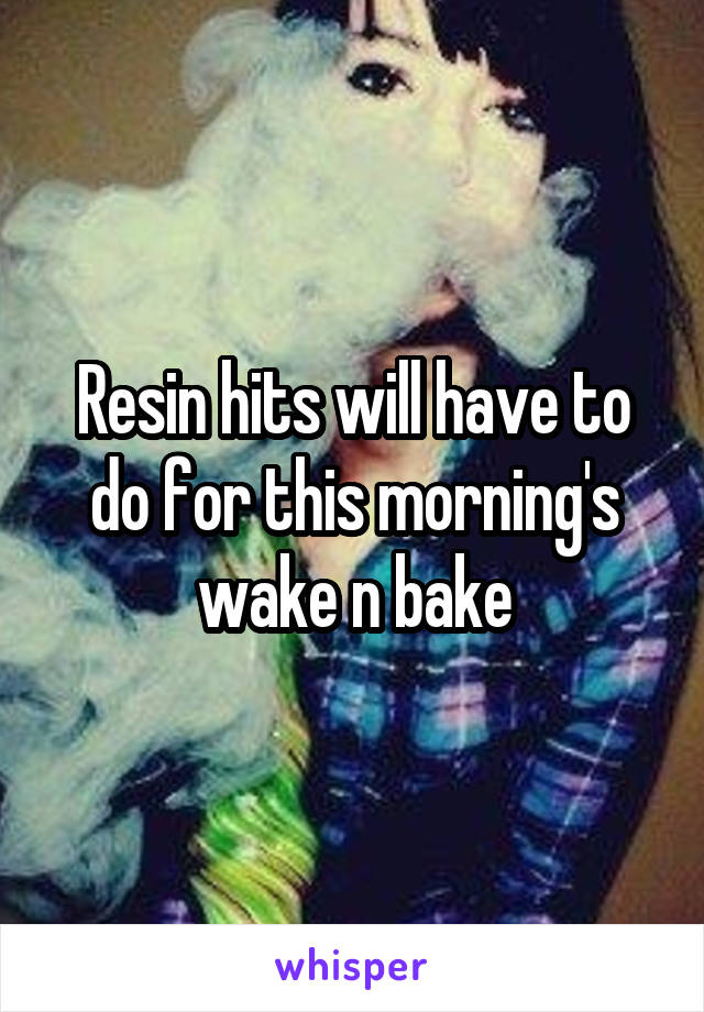 Resin hits will have to do for this morning's wake n bake
