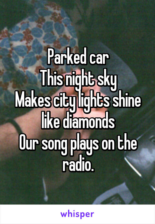 Parked car This night sky Makes city lights shine like diamonds Our song plays on the radio.
