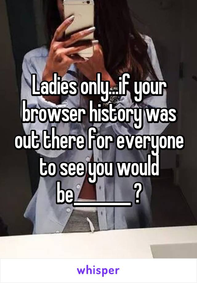 Ladies only...if your browser history was out there for everyone to see you would be________ ?