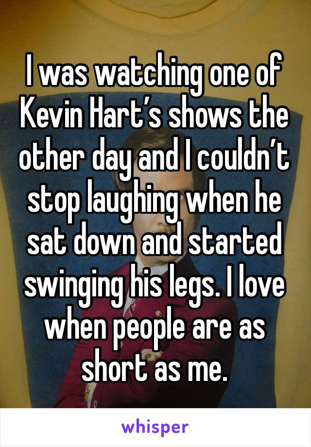 I was watching one of Kevin Hart's shows the other day and I couldn't stop laughing when he sat down and started swinging his legs. I love when people are as short as me.