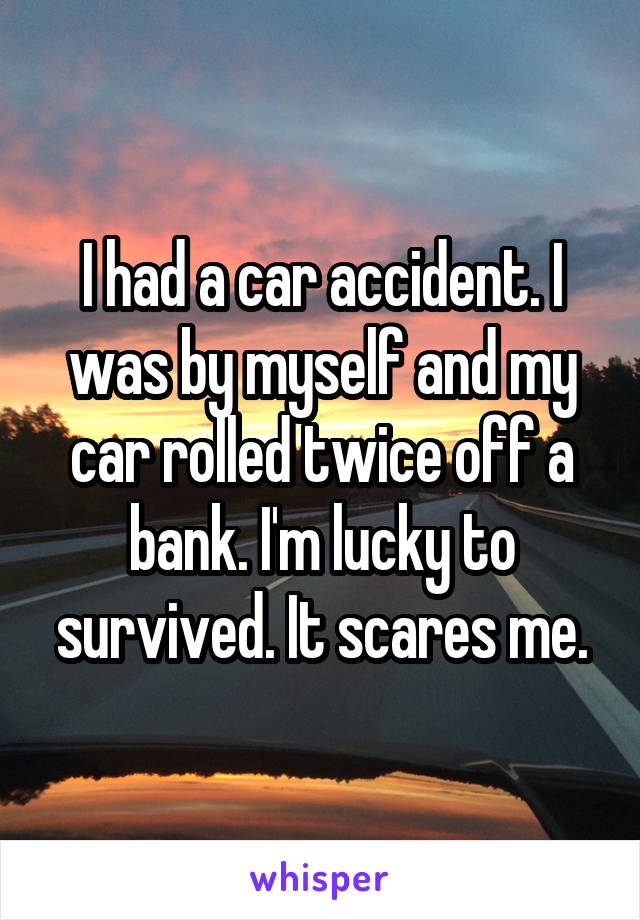 I had a car accident. I was by myself and my car rolled twice off a bank. I'm lucky to survived. It scares me.