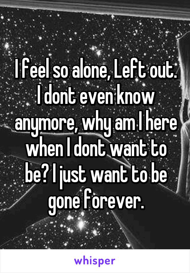 I feel so alone, Left out. I dont even know anymore, why am I here when I dont want to be? I just want to be gone forever.