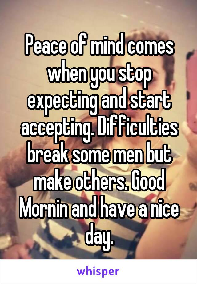 Peace of mind comes when you stop expecting and start accepting. Difficulties break some men but make others. Good Mornin and have a nice day.