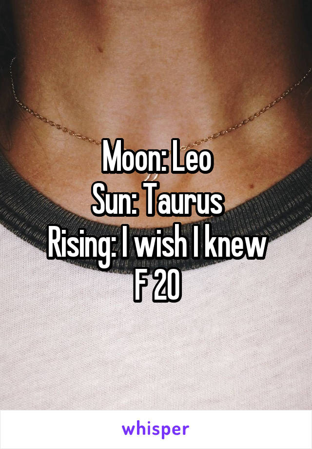 Moon: Leo Sun: Taurus Rising: I wish I knew F 20