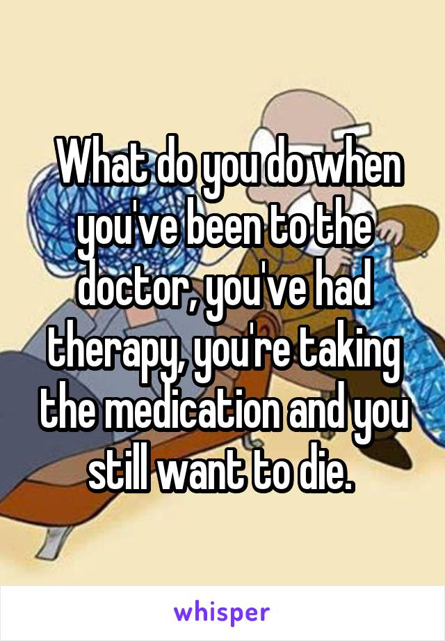 What do you do when you've been to the doctor, you've had therapy, you're taking the medication and you still want to die.