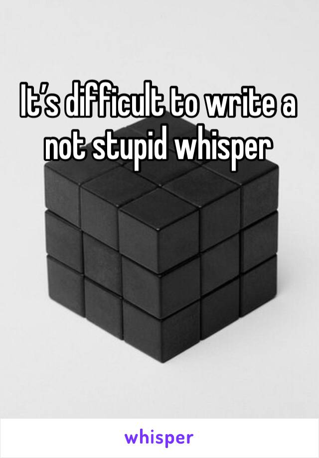 It's difficult to write a not stupid whisper