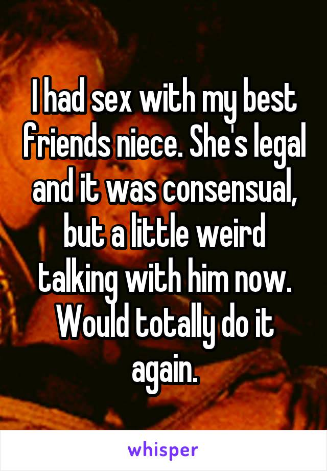 I had sex with my best friends niece. She's legal and it was consensual, but a little weird talking with him now. Would totally do it again.