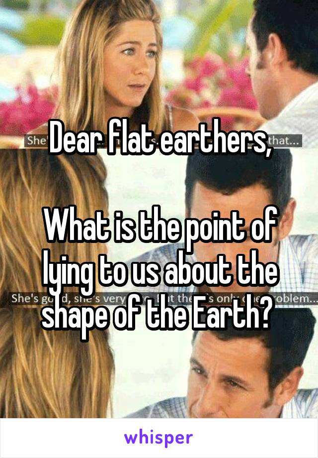 Dear flat earthers,  What is the point of lying to us about the shape of the Earth?
