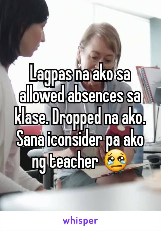 Lagpas na ako sa allowed absences sa klase. Dropped na ako. Sana iconsider pa ako ng teacher 😢